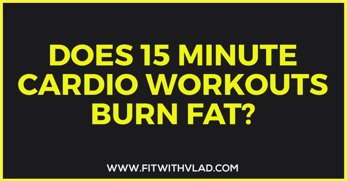 Does 15 minute cardio workouts burn fat?